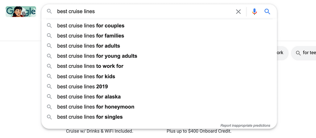 Open google and type in: 'best cruise' and then tap the space bar. In my case, the first suggestion is 'best cruise lines.'