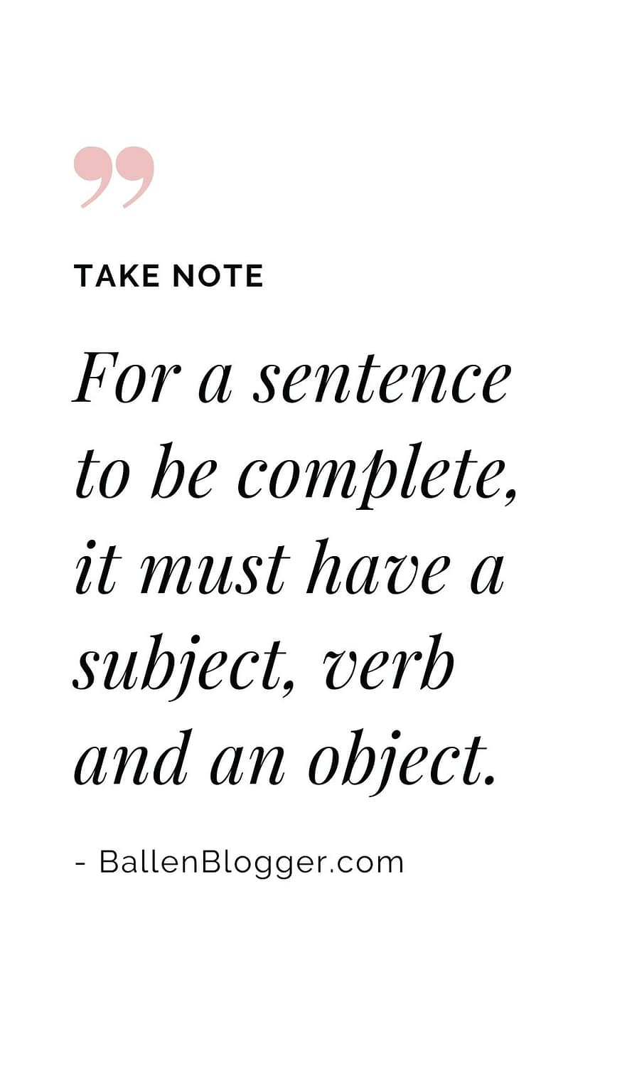 For a sentence to be complete, it must have a subject, verb and an object.