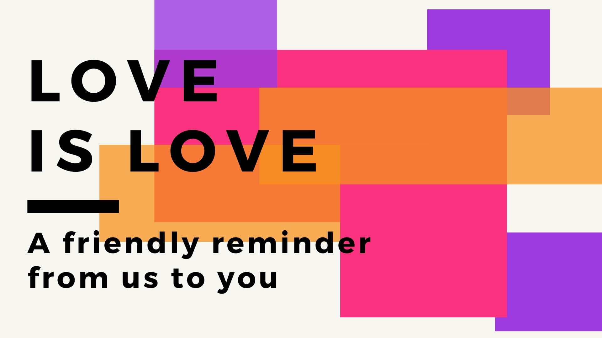 Purple, Pink, Orange Rainbow colors with the words Love is Love, a Friendly reminder from us to you.
