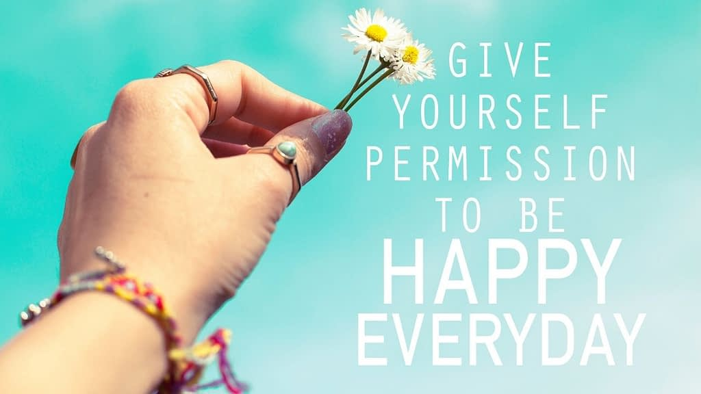 Give yourself permission to be happy every day quote
