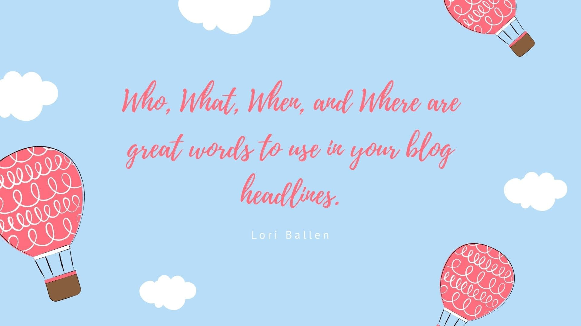 Who, What, When, and Where are great words to use in your blog headlines.