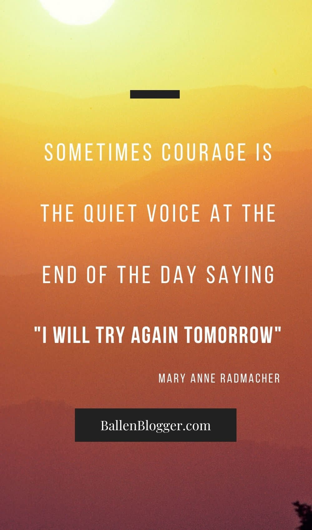 Sometimes courage is the quiet voice at the end of the day saying